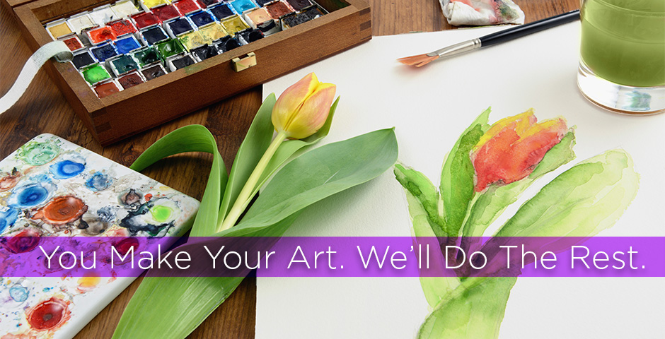 You Make Your Art. We'll Do the Rest.